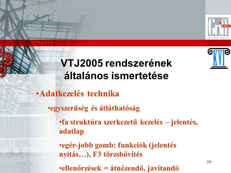 36 VTJ2005 rendszerének általános ismertetése Adatkezelés technika egyszerűség és átláthatóság fa struktúra szerkezetű kezelés – jelentés, adatlap egé