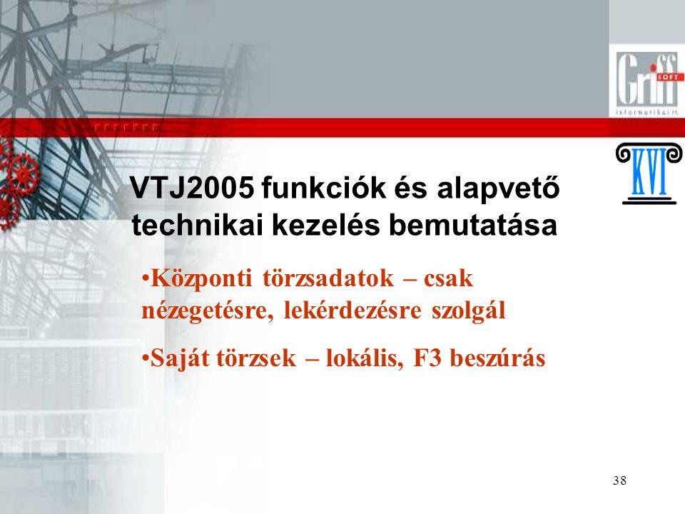 38 VTJ2005 funkciók és alapvető technikai kezelés bemutatása Központi törzsadatok – csak nézegetésre, lekérdezésre szolgál Saját törzsek – lokális, F3