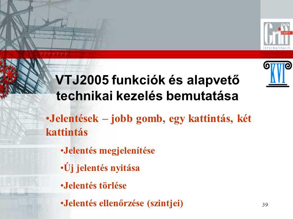 39 VTJ2005 funkciók és alapvető technikai kezelés bemutatása Jelentések – jobb gomb, egy kattintás, két kattintás Jelentés megjelenítése Új jelentés n