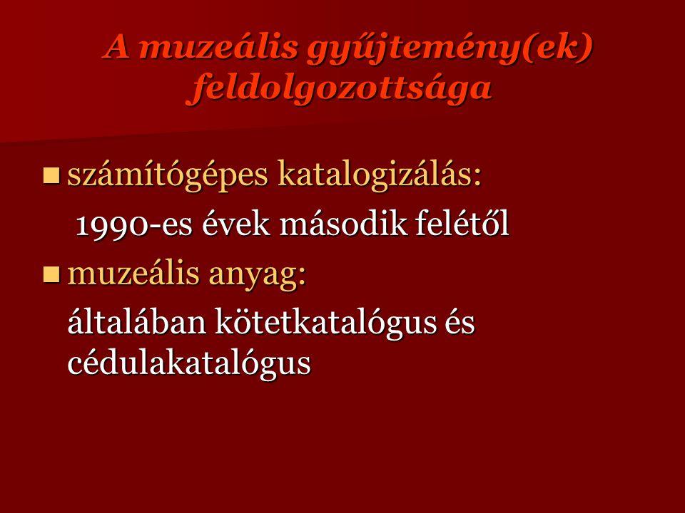 A muzeális gyűjtemény(ek) feldolgozottsága A muzeális gyűjtemény(ek) feldolgozottsága számítógépes katalogizálás: számítógépes katalogizálás: 1990-es évek második felétől 1990-es évek második felétől muzeális anyag: muzeális anyag: általában kötetkatalógus és cédulakatalógus
