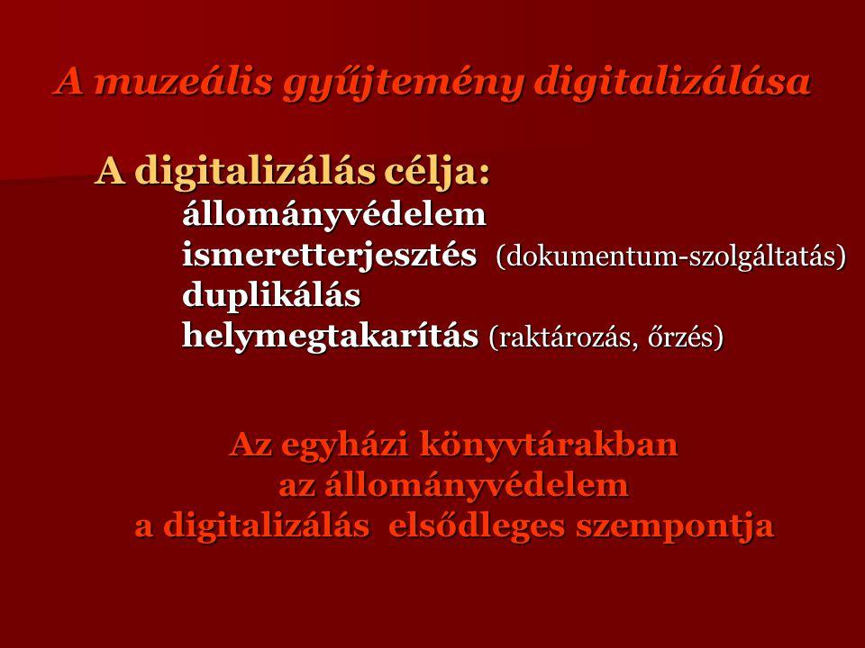 A muzeális gyűjtemény digitalizálása A digitalizálás célja: állományvédelem állományvédelem ismeretterjesztés (dokumentum-szolgáltatás) duplikálás helymegtakarítás (raktározás, őrzés) Az egyházi könyvtárakban az állományvédelem a digitalizálás elsődleges szempontja