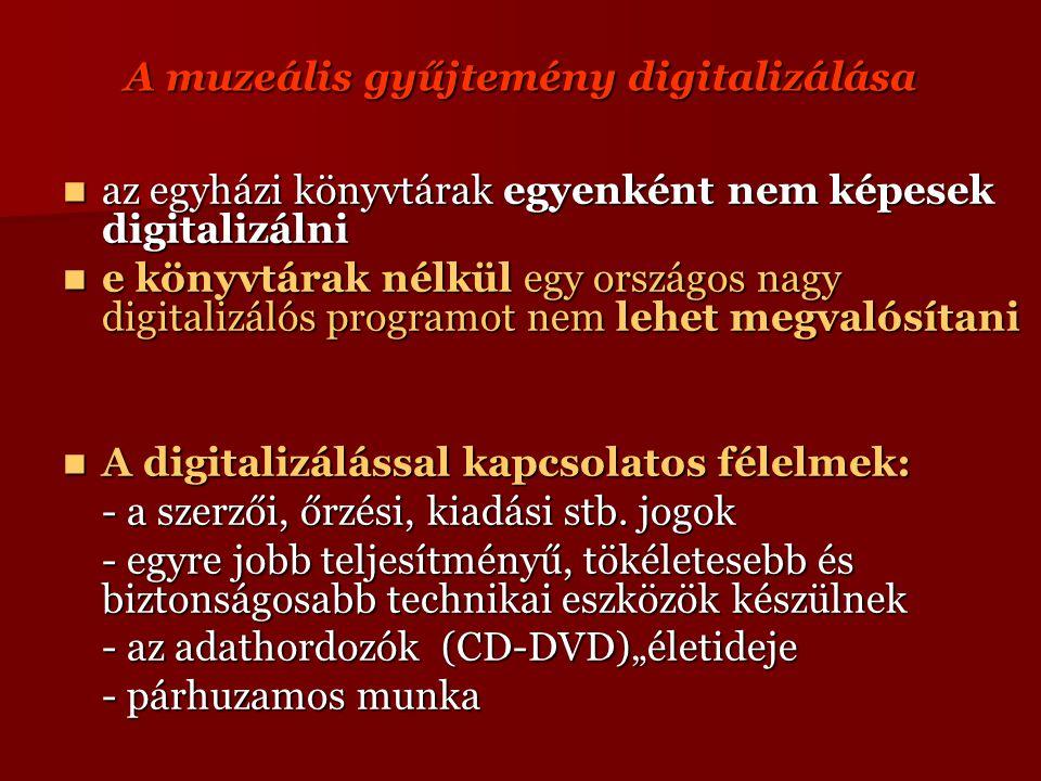 A muzeális gyűjtemény digitalizálása az egyházi könyvtárak egyenként nem képesek digitalizálni az egyházi könyvtárak egyenként nem képesek digitalizálni e könyvtárak nélkül egy országos nagy digitalizálós programot nem lehet megvalósítani e könyvtárak nélkül egy országos nagy digitalizálós programot nem lehet megvalósítani A digitalizálással kapcsolatos félelmek: A digitalizálással kapcsolatos félelmek: - a szerzői, őrzési, kiadási stb.