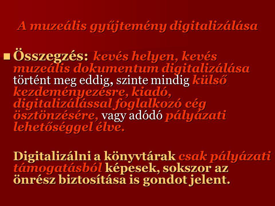 A muzeális gyűjtemény digitalizálása Összegzés: kevés helyen, kevés muzeális dokumentum digitalizálása történt meg eddig, szinte mindig külső kezdeményezésre, kiadó, digitalizálással foglalkozó cég ösztönzésére, vagy adódó pályázati lehetőséggel élve.