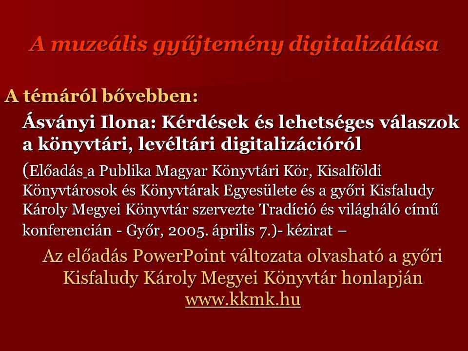 A muzeális gyűjtemény digitalizálása A témáról bővebben: Ásványi Ilona: Kérdések és lehetséges válaszok a könyvtári, levéltári digitalizációról ( Előadás a Publika Magyar Könyvtári Kör, Kisalföldi Könyvtárosok és Könyvtárak Egyesülete és a győri Kisfaludy Károly Megyei Könyvtár szervezte Tradíció és világháló című konferencián - Győr, 2005.