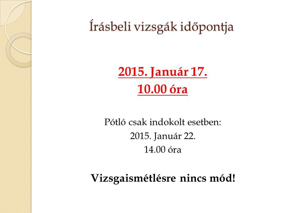 Írásbeli vizsgák időpontja 2015. Január 17. 10.00 óra Pótló csak indokolt esetben: 2015. Január 22. 14.00 óra Vizsgaismétlésre nincs mód!