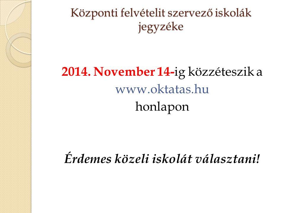 Központi felvételit szervező iskolák jegyzéke 2014. November 14- ig közzéteszik a www.oktatas.hu honlapon Érdemes közeli iskolát választani!