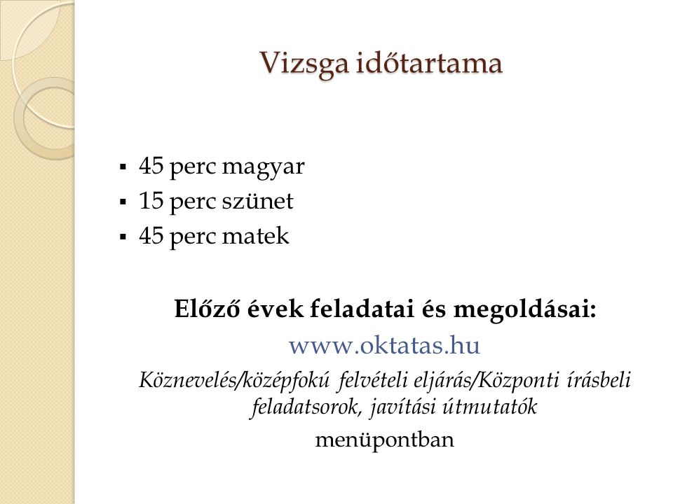 Vizsga időtartama  45 perc magyar  15 perc szünet  45 perc matek Előző évek feladatai és megoldásai: www.oktatas.hu Köznevelés/középfokú felvételi