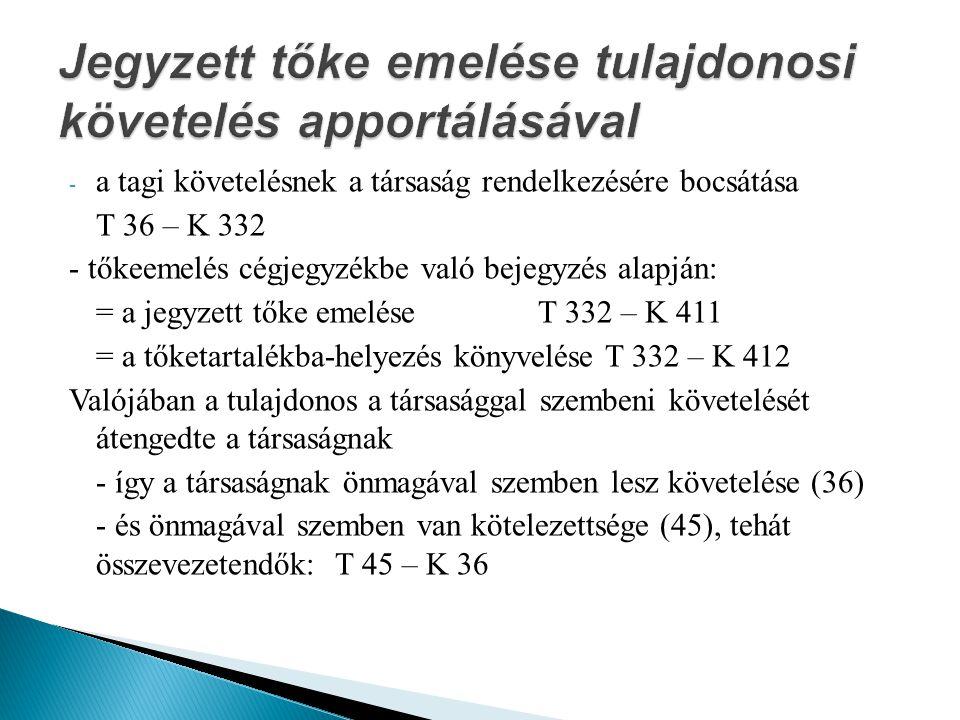 - a tagi követelésnek a társaság rendelkezésére bocsátása T 36 – K 332 - tőkeemelés cégjegyzékbe való bejegyzés alapján: = a jegyzett tőke emeléseT 332 – K 411 = a tőketartalékba-helyezés könyvelése T 332 – K 412 Valójában a tulajdonos a társasággal szembeni követelését átengedte a társaságnak - így a társaságnak önmagával szemben lesz követelése (36) - és önmagával szemben van kötelezettsége (45), tehát összevezetendők: T 45 – K 36