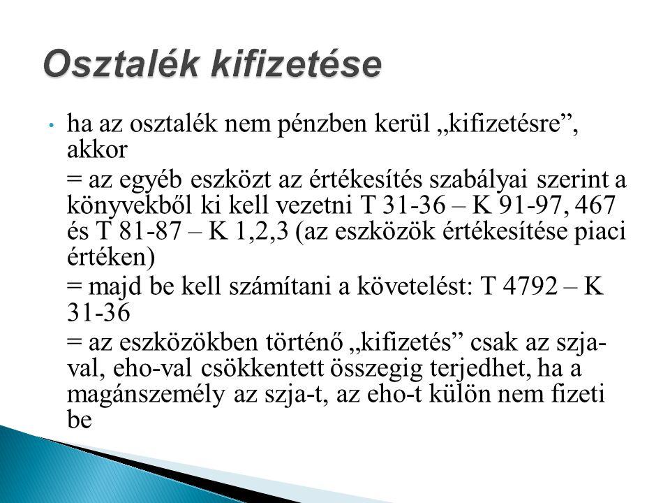 """ha az osztalék nem pénzben kerül """"kifizetésre , akkor = az egyéb eszközt az értékesítés szabályai szerint a könyvekből ki kell vezetni T 31-36 – K 91-97, 467 és T 81-87 – K 1,2,3 (az eszközök értékesítése piaci értéken) = majd be kell számítani a követelést: T 4792 – K 31-36 = az eszközökben történő """"kifizetés csak az szja- val, eho-val csökkentett összegig terjedhet, ha a magánszemély az szja-t, az eho-t külön nem fizeti be"""