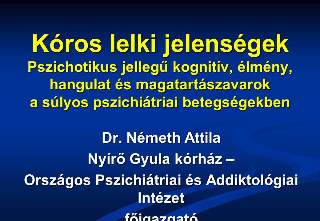 Kóros lelki jelenségek Pszichotikus jellegű kognitív, élmény, hangulat és magatartászavarok a súlyos pszichiátriai betegségekben Dr. Németh Attila Nyí