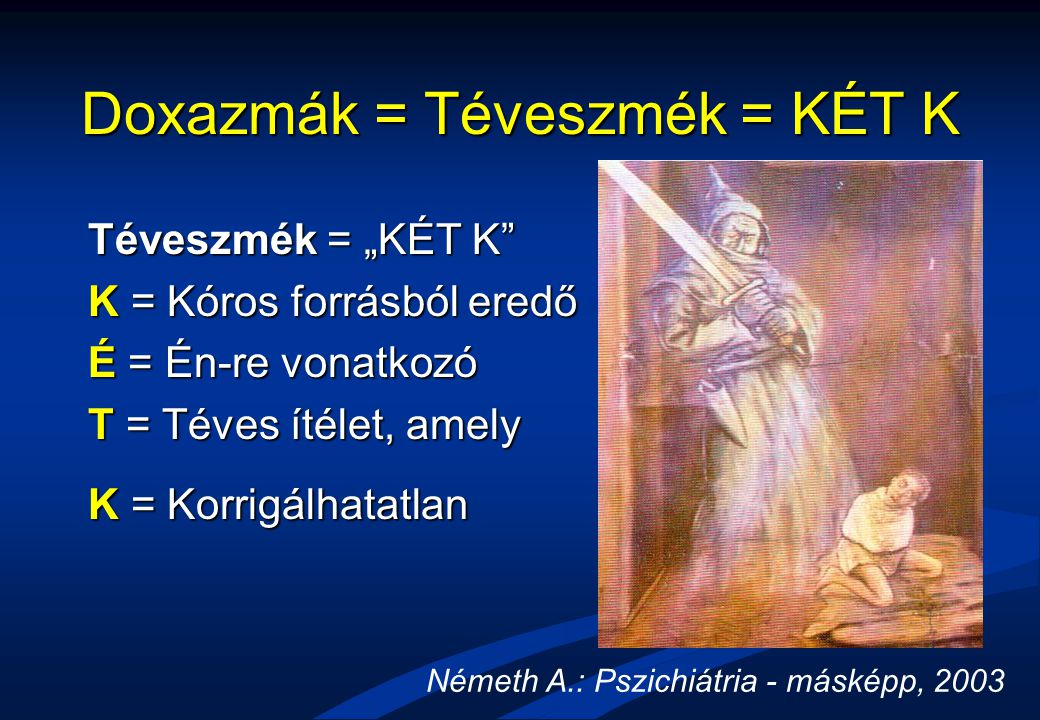 """Doxazmák = Téveszmék = KÉT K Téveszmék = """"KÉT K"""" K = Kóros forrásból eredő É = Én-re vonatkozó T = Téves ítélet, amely K = Korrigálhatatlan Németh A.:"""