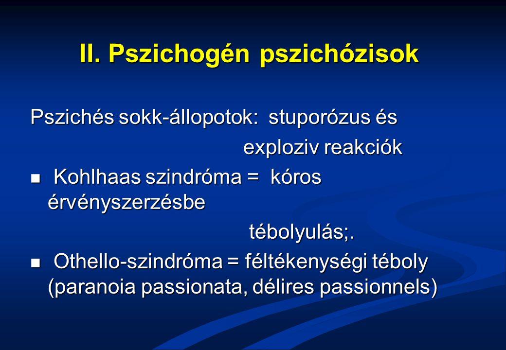 II. Pszichogén pszichózisok Pszichés sokk-állopotok: stuporózus és exploziv reakciók exploziv reakciók Kohlhaas szindróma = kóros érvényszerzésbe Kohl