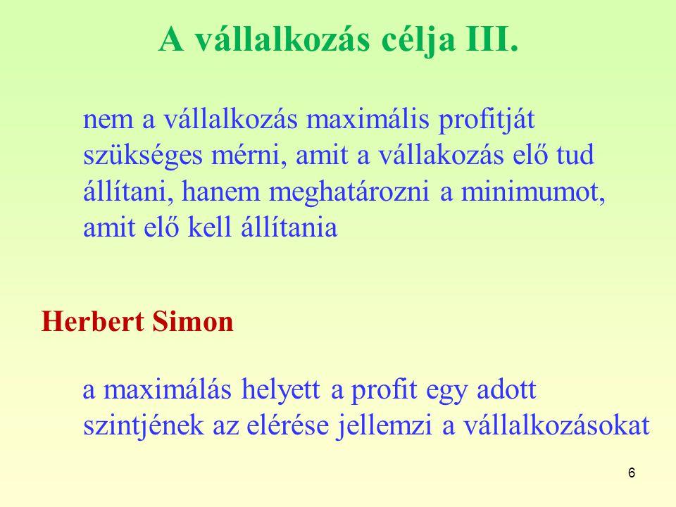 6 A vállalkozás célja III. Herbert Simon nem a vállalkozás maximális profitját szükséges mérni, amit a vállakozás elő tud állítani, hanem meghatározni
