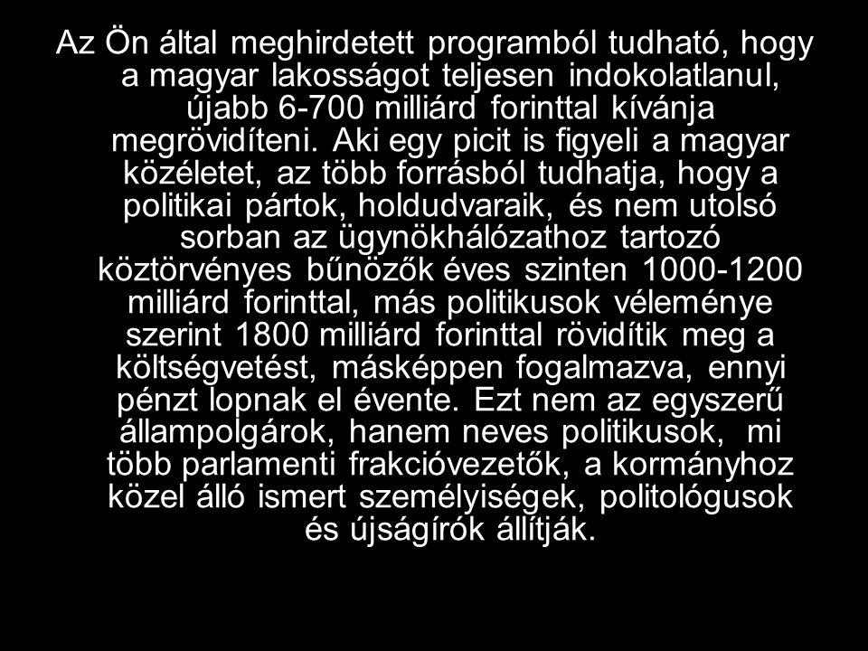 Az Ön által meghirdetett programból tudható, hogy a magyar lakosságot teljesen indokolatlanul, újabb 6-700 milliárd forinttal kívánja megrövidíteni.
