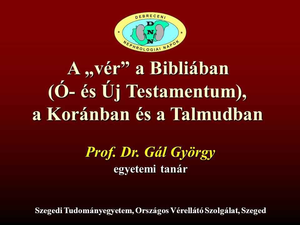 """A """"vér"""" a Bibliában (Ó- és Új Testamentum), a Koránban és a Talmudban Prof. Dr. Gál György egyetemi tanár Szegedi Tudományegyetem, Országos Vérellátó"""