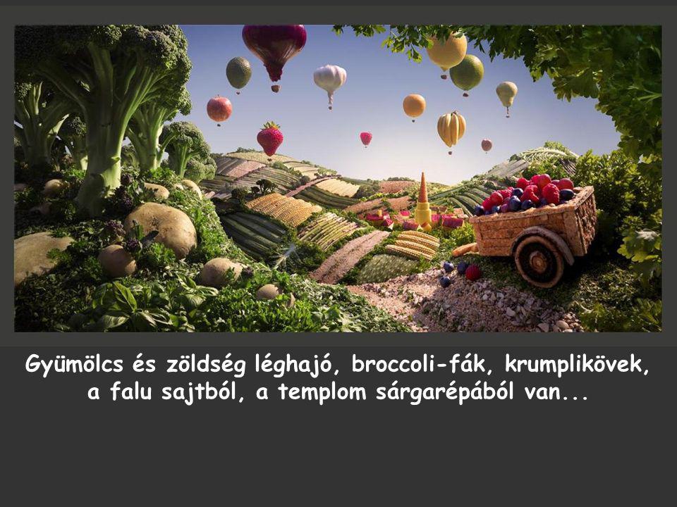 Gyümölcs és zöldség léghajó, broccoli-fák, krumplikövek, a falu sajtból, a templom sárgarépából van...