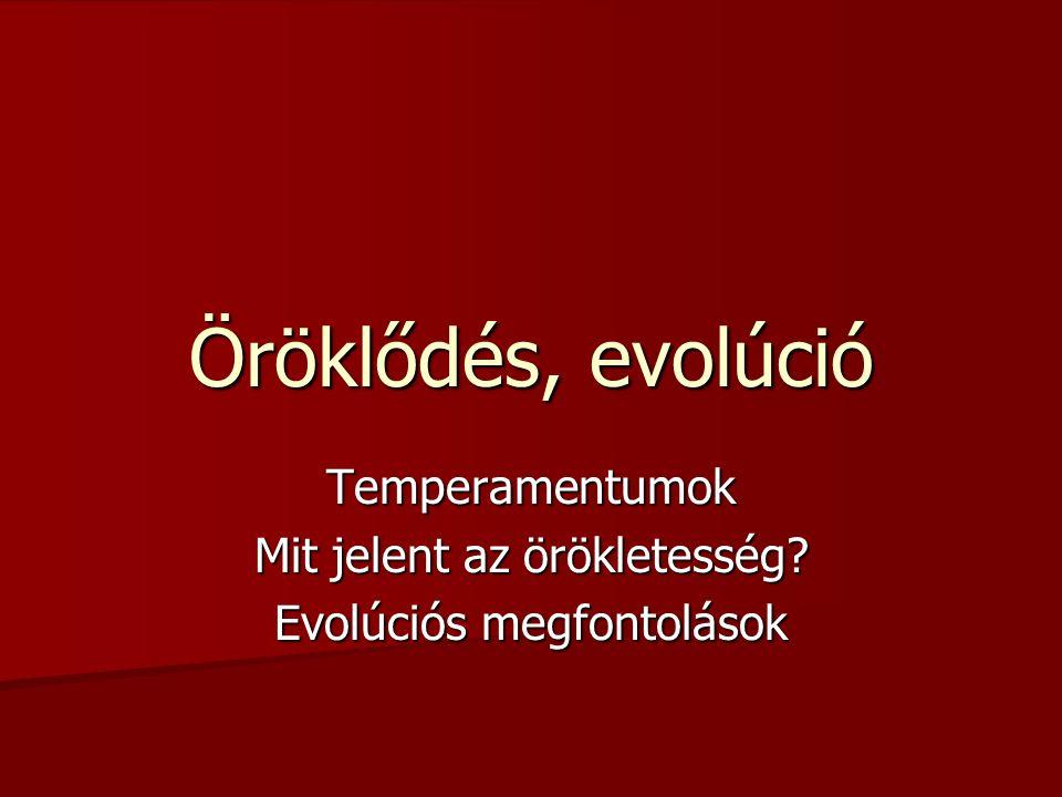 Öröklődés, evolúció Temperamentumok Mit jelent az örökletesség? Evolúciós megfontolások