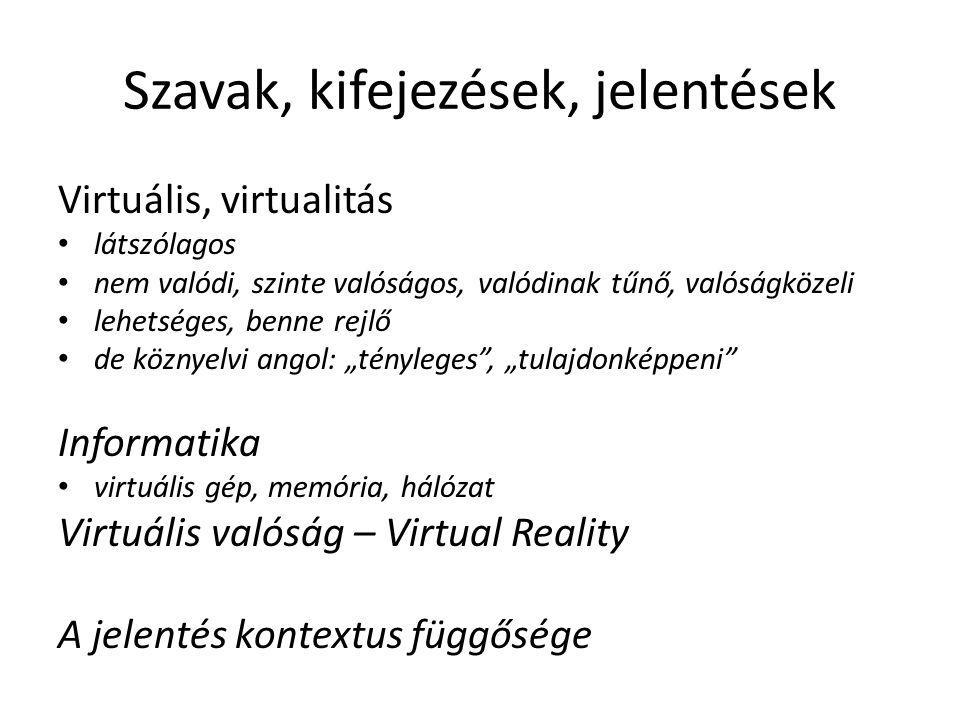 """Szavak, kifejezések, jelentések Virtuális, virtualitás látszólagos nem valódi, szinte valóságos, valódinak tűnő, valóságközeli lehetséges, benne rejlő de köznyelvi angol: """"tényleges , """"tulajdonképpeni Informatika virtuális gép, memória, hálózat Virtuális valóság – Virtual Reality A jelentés kontextus függősége"""
