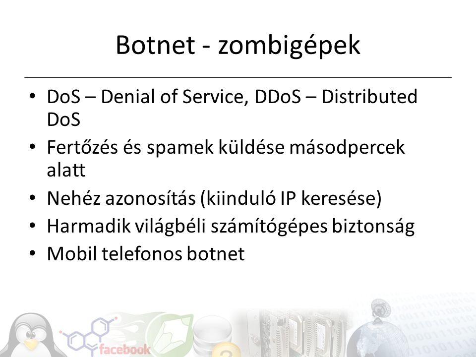 Botnet - zombigépek DoS – Denial of Service, DDoS – Distributed DoS Fertőzés és spamek küldése másodpercek alatt Nehéz azonosítás (kiinduló IP keresése) Harmadik világbéli számítógépes biztonság Mobil telefonos botnet