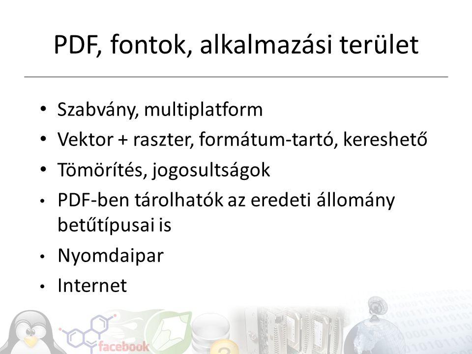 PDF, fontok, alkalmazási terület Szabvány, multiplatform Vektor + raszter, formátum-tartó, kereshető Tömörítés, jogosultságok PDF-ben tárolhatók az eredeti állomány betűtípusai is Nyomdaipar Internet