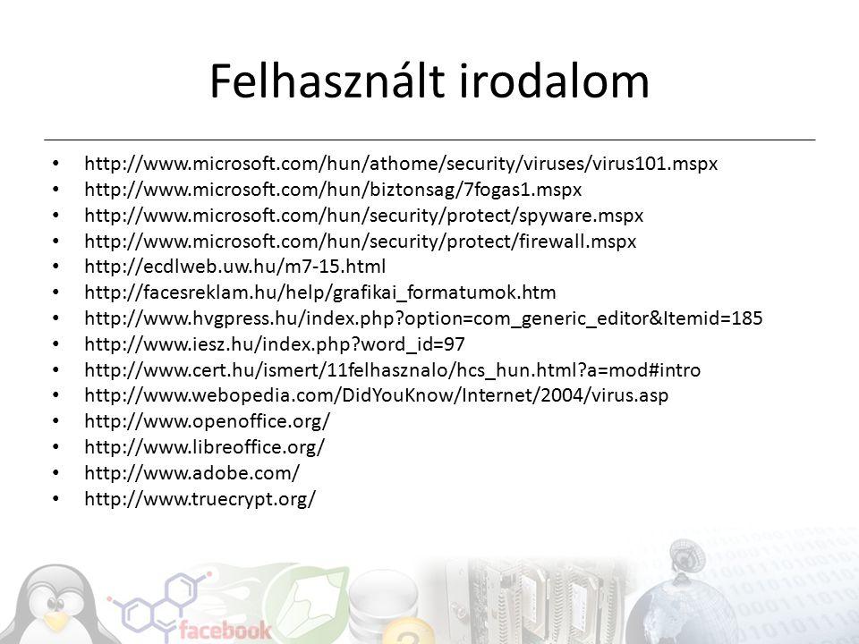 Felhasznált irodalom http://www.microsoft.com/hun/athome/security/viruses/virus101.mspx http://www.microsoft.com/hun/biztonsag/7fogas1.mspx http://www.microsoft.com/hun/security/protect/spyware.mspx http://www.microsoft.com/hun/security/protect/firewall.mspx http://ecdlweb.uw.hu/m7-15.html http://facesreklam.hu/help/grafikai_formatumok.htm http://www.hvgpress.hu/index.php option=com_generic_editor&Itemid=185 http://www.iesz.hu/index.php word_id=97 http://www.cert.hu/ismert/11felhasznalo/hcs_hun.html a=mod#intro http://www.webopedia.com/DidYouKnow/Internet/2004/virus.asp http://www.openoffice.org/ http://www.libreoffice.org/ http://www.adobe.com/ http://www.truecrypt.org/
