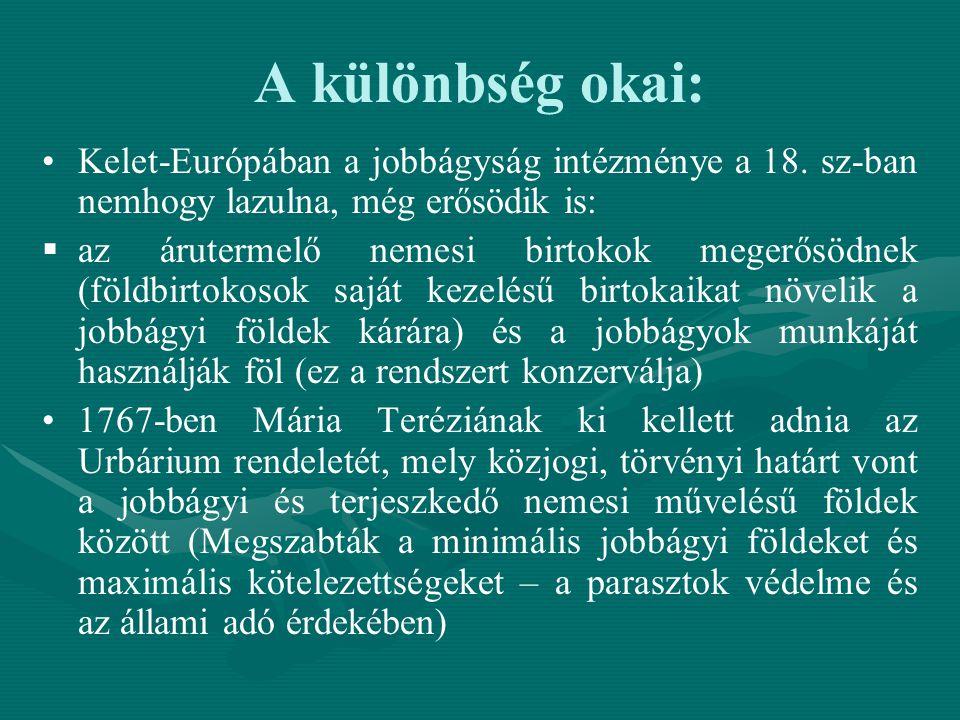 A különbség okai: Kelet-Európában a jobbágyság intézménye a 18. sz-ban nemhogy lazulna, még erősödik is:   az árutermelő nemesi birtokok megerősödne