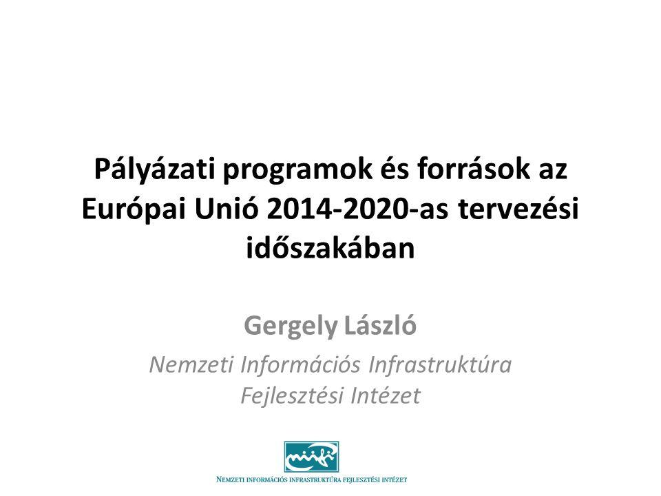 Pályázati programok és források az Európai Unió 2014-2020-as tervezési időszakában Gergely László Nemzeti Információs Infrastruktúra Fejlesztési Intéz