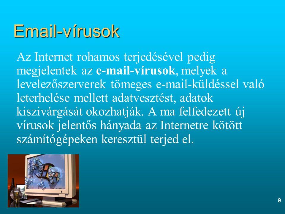 9 Email-vírusok Az Internet rohamos terjedésével pedig megjelentek az e-mail-vírusok, melyek a levelezőszerverek tömeges e-mail-küldéssel való leterhelése mellett adatvesztést, adatok kiszivárgását okozhatják.