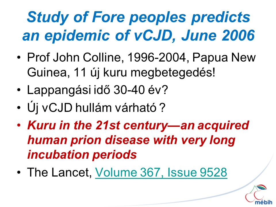 Study of Fore peoples predicts an epidemic of vCJD, June 2006 Prof John Colline, 1996-2004, Papua New Guinea, 11 új kuru megbetegedés.