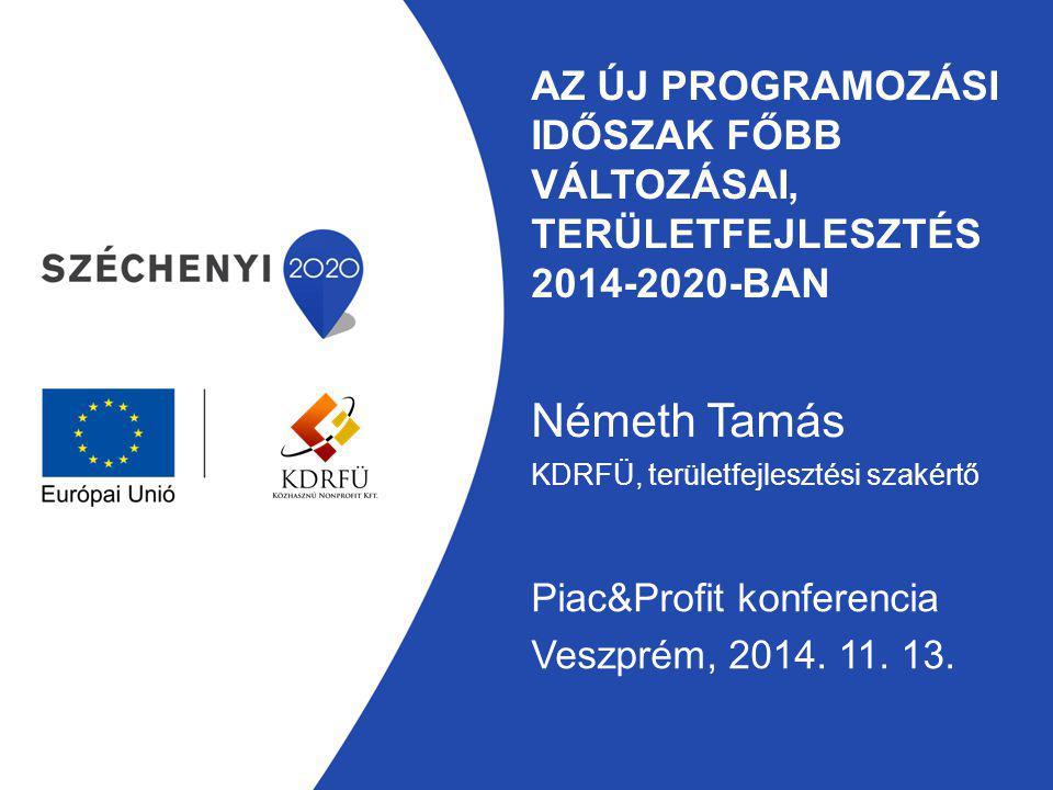 AZ ÚJ PROGRAMOZÁSI IDŐSZAK FŐBB VÁLTOZÁSAI, TERÜLETFEJLESZTÉS 2014-2020-BAN Németh Tamás KDRFÜ, területfejlesztési szakértő Piac&Profit konferencia Ve
