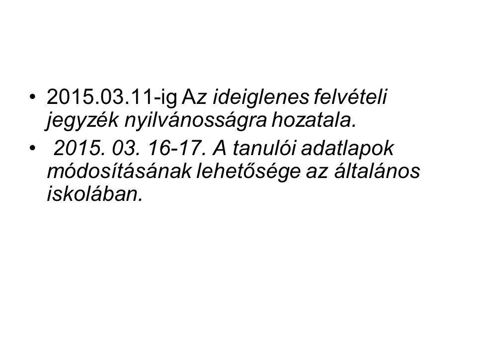 2015.03.11-ig Az ideiglenes felvételi jegyzék nyilvánosságra hozatala. 2015. 03. 16-17. A tanulói adatlapok módosításának lehetősége az általános isko