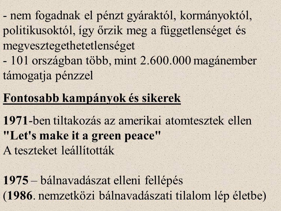 - nem fogadnak el pénzt gyáraktól, kormányoktól, politikusoktól, így őrzik meg a függetlenséget és megvesztegethetetlenséget - 101 országban több, mint 2.600.000 magánember támogatja pénzzel Fontosabb kampányok és sikerek 1971-ben tiltakozás az amerikai atomtesztek ellen Let s make it a green peace A teszteket leállították 1975 – bálnavadászat elleni fellépés (1986.