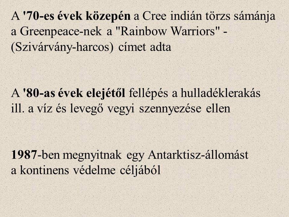 A 70-es évek közepén a Cree indián törzs sámánja a Greenpeace-nek a Rainbow Warriors - (Szivárvány-harcos) címet adta A 80-as évek elejétől fellépés a hulladéklerakás ill.
