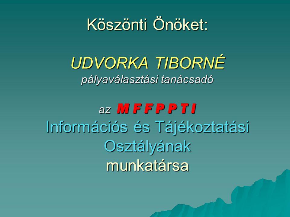 Köszönti Önöket: UDVORKA TIBORNÉ pályaválasztási tanácsadó az M F F P P T I Információs és Tájékoztatási Osztályának munkatársa