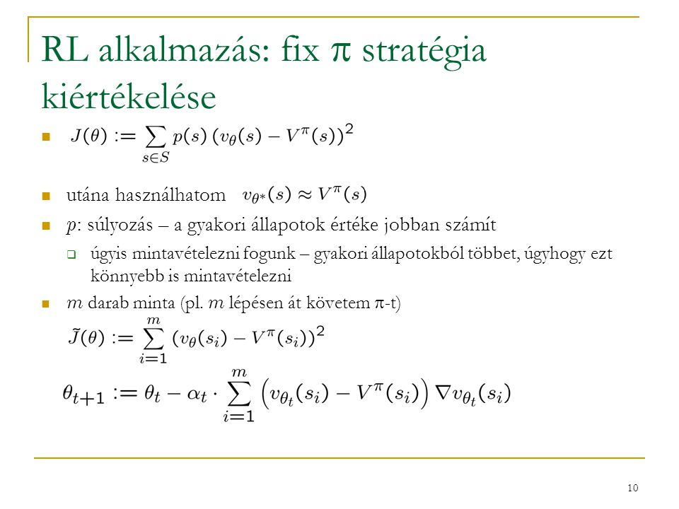 10 RL alkalmazás: fix  stratégia kiértékelése utána használhatom p : súlyozás – a gyakori állapotok értéke jobban számít  úgyis mintavételezni fogun