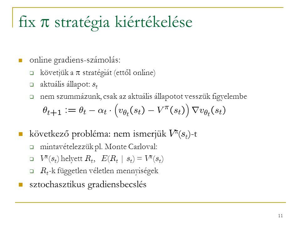 11 fix  stratégia kiértékelése online gradiens-számolás:  követjük a  stratégiát (ettől online)  aktuális állapot: s t  nem szummázunk, csak az a