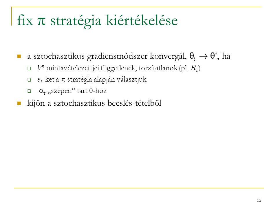 12 fix  stratégia kiértékelése a sztochasztikus gradiensmódszer konvergál,  t !  *, ha  V  mintavételezettjei függetlenek, torzítatlanok (pl. R t