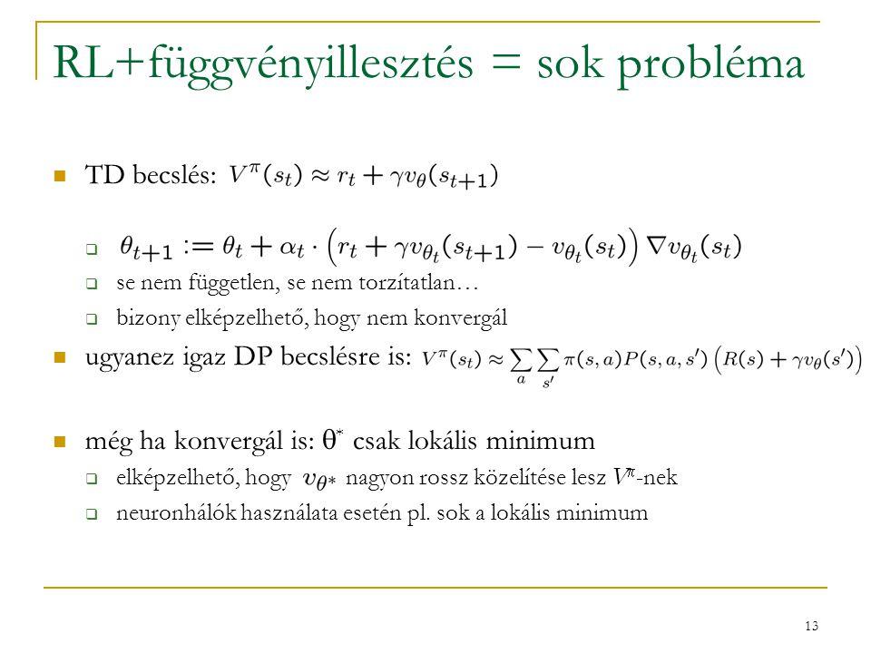 13 RL+függvényillesztés = sok probléma TD becslés:   se nem független, se nem torzítatlan…  bizony elképzelhető, hogy nem konvergál ugyanez igaz DP