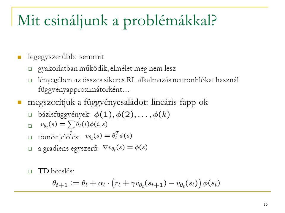 15 Mit csináljunk a problémákkal? legegyszerűbb: semmit  gyakorlatban működik, elmélet meg nem lesz  lényegében az összes sikeres RL alkalmazás neur