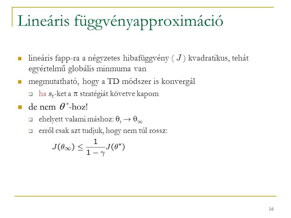 16 Lineáris függvényapproximáció lineáris fapp-ra a négyzetes hibafüggvény ( J ) kvadratikus, tehát egyértelmű globális minmuma van megmutatható, hogy