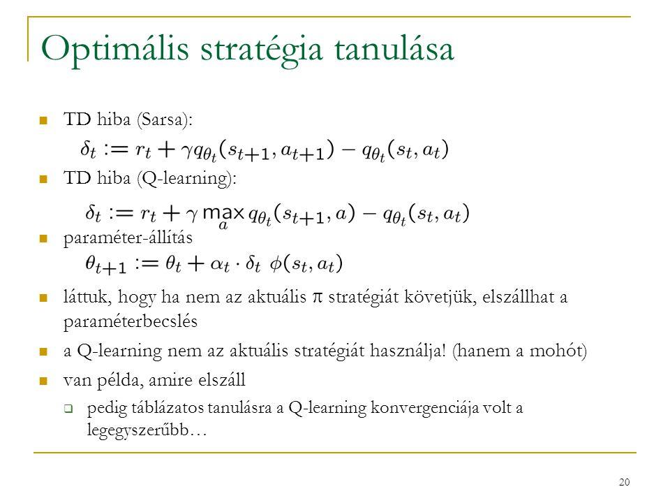 20 Optimális stratégia tanulása TD hiba (Sarsa): TD hiba (Q-learning): paraméter-állítás láttuk, hogy ha nem az aktuális  stratégiát követjük, elszál