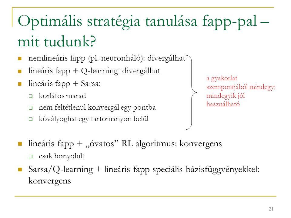21 Optimális stratégia tanulása fapp-pal – mit tudunk? nemlineáris fapp (pl. neuronháló): divergálhat lineáris fapp + Q-learning: divergálhat lineáris