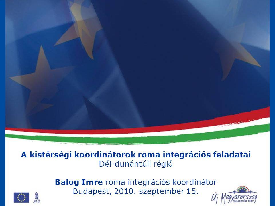 A kistérségi koordinátorok roma integrációs feladatai Dél-dunántúli régió Balog Imre roma integrációs koordinátor Budapest, 2010. szeptember 15.