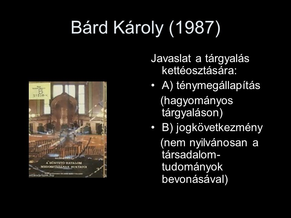 Bárd Károly (1987) Javaslat a tárgyalás kettéosztására: A) ténymegállapítás (hagyományos tárgyaláson) B) jogkövetkezmény (nem nyilvánosan a társadalom
