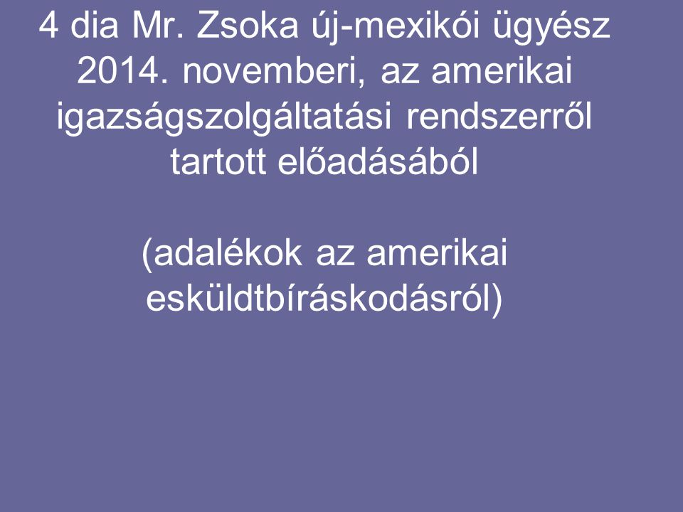 4 dia Mr. Zsoka új-mexikói ügyész 2014. novemberi, az amerikai igazságszolgáltatási rendszerről tartott előadásából (adalékok az amerikai esküldtbírás