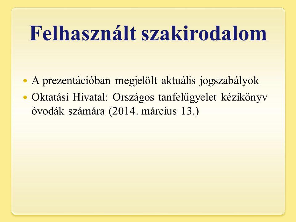 Felhasznált szakirodalom A prezentációban megjelölt aktuális jogszabályok Oktatási Hivatal: Országos tanfelügyelet kézikönyv óvodák számára (2014.