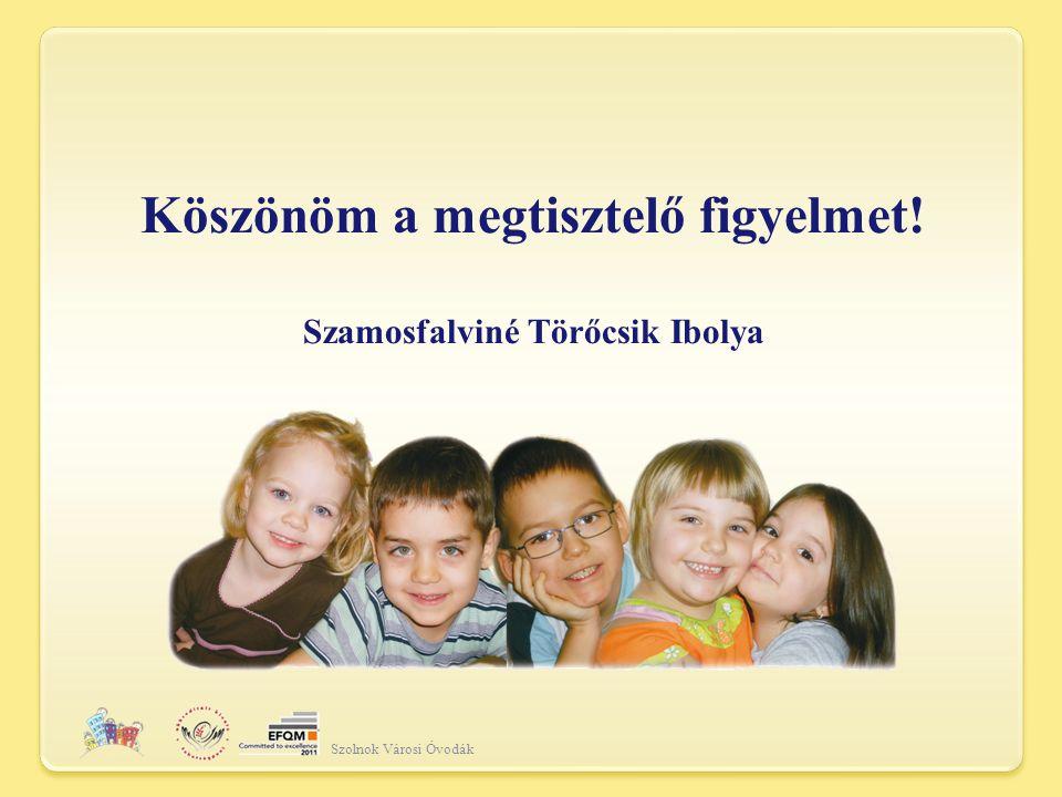 Köszönöm a megtisztelő figyelmet! Szamosfalviné Törőcsik Ibolya Szolnok Városi Óvodák