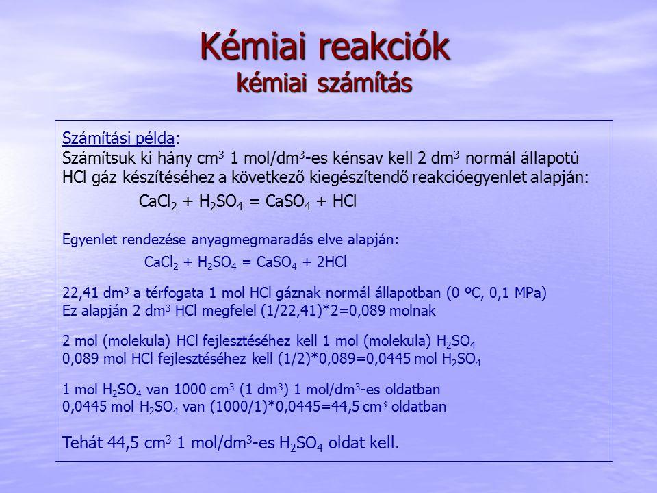Kémiai reakciók kémiai számítás Számítási példa: Számítsuk ki hány cm 3 1 mol/dm 3 -es kénsav kell 2 dm 3 normál állapotú HCl gáz készítéséhez a követ
