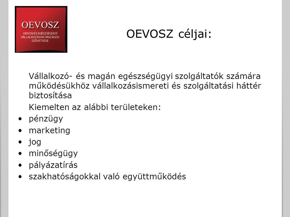 OEVOSZ céljai: Vállalkozó- és magán egészségügyi szolgáltatók számára működésükhöz vállalkozásismereti és szolgáltatási háttér biztosítása Kiemelten a
