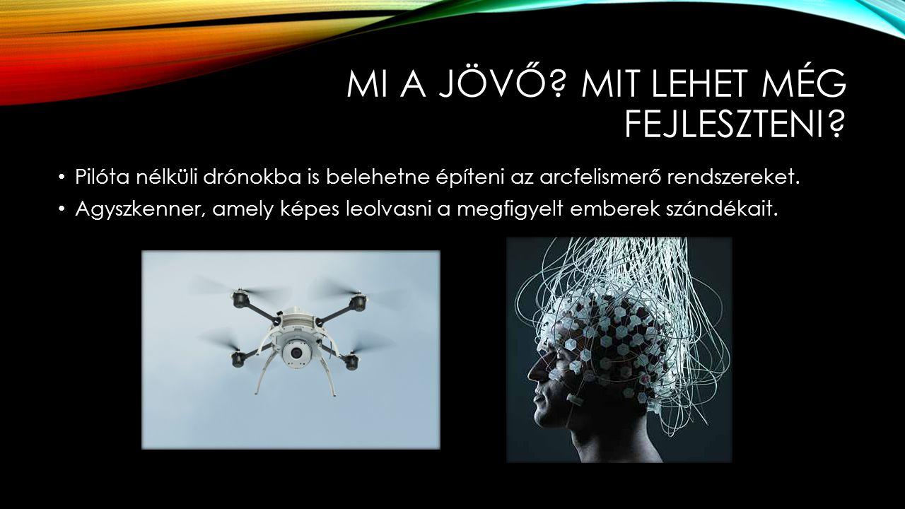 MI A JÖVŐ? MIT LEHET MÉG FEJLESZTENI? Pilóta nélküli drónokba is belehetne építeni az arcfelismerő rendszereket. Agyszkenner, amely képes leolvasni a